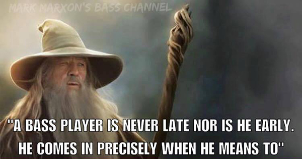 A bass player is never late