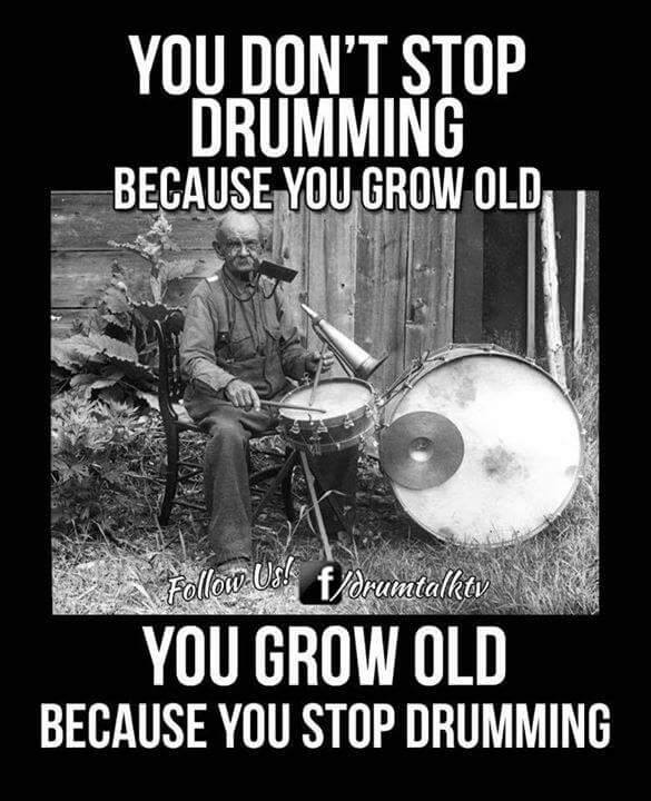 You grow old because you stop drumming