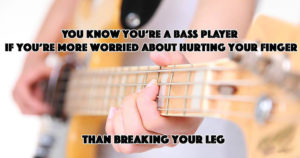 You know you're a bass player