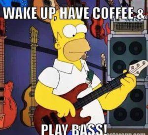 Wake up have coffee play bass