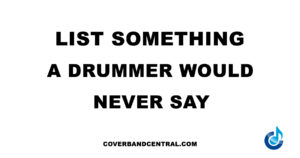 List something a drummer would never say