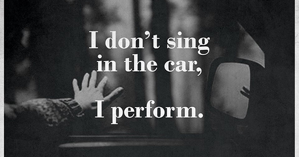 I don't sing in the car I perform