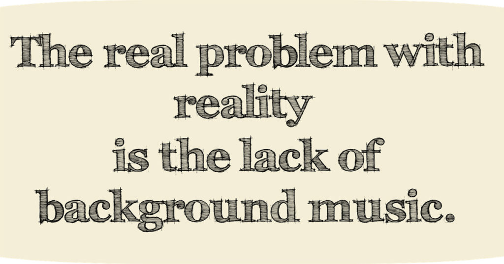 The Problem with reality is the lack of background music