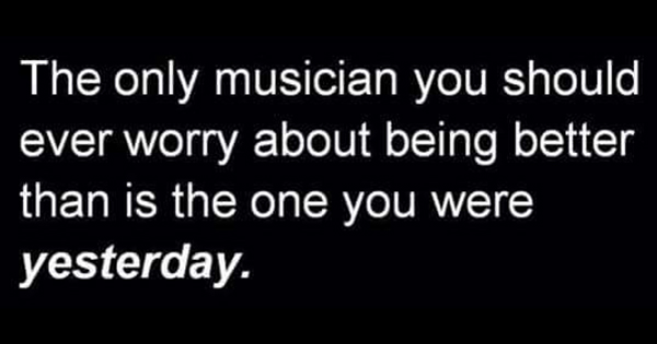 The only musician you should worry about being better than is the one you were yesterday