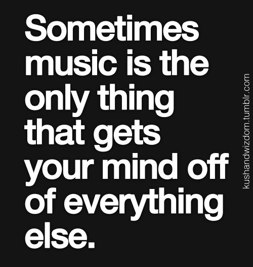 Music is the only thing that gets your mind off of everything else