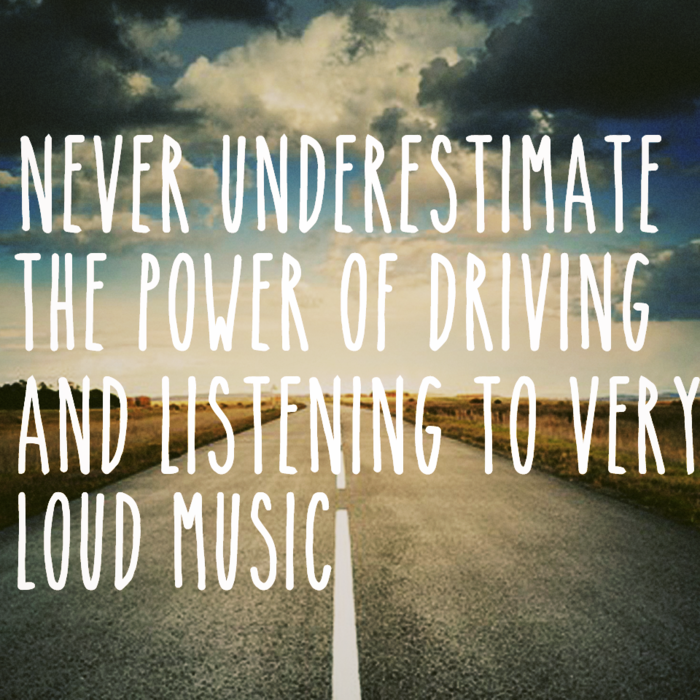 Never underestimate the power of driving and listening to loud music
