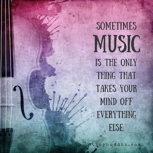 Music takes your mind off of everything else