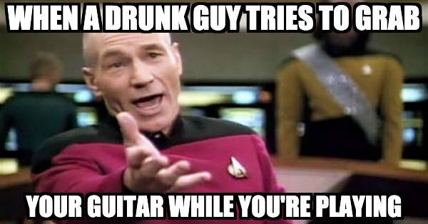 When a drunk guy tries to grab your guitar