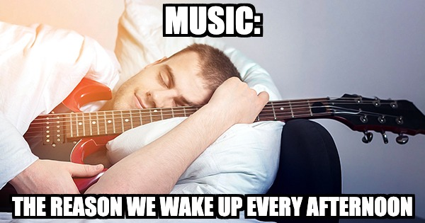 Music is the reason we wake up every afternoon