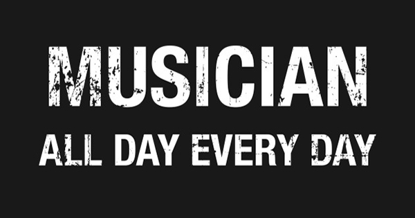Musician all day every day