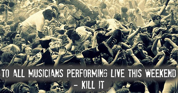 To all musicians performing this weekend - kill it