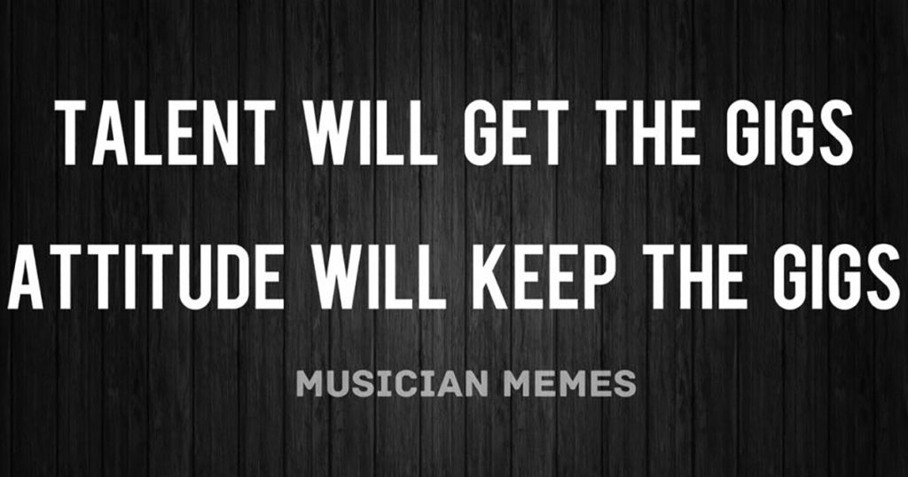 Talent will get the gigs. Attitude will keep the gigs.